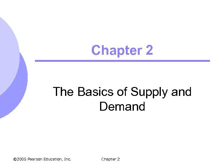 Chapter 2 The Basics of Supply and Demand © 2005 Pearson Education, Inc. Chapter