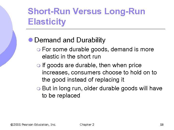 Short-Run Versus Long-Run Elasticity l Demand Durability m For some durable goods, demand is