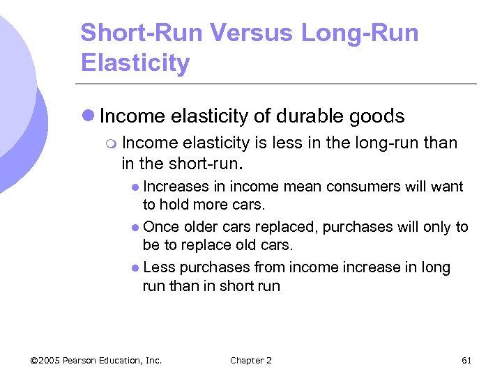 Short-Run Versus Long-Run Elasticity l Income elasticity of durable goods m Income elasticity is
