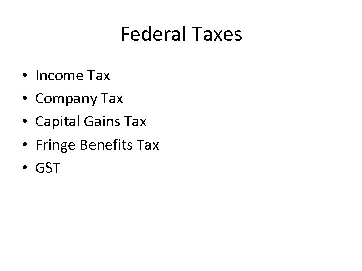 Federal Taxes • • • Income Tax Company Tax Capital Gains Tax Fringe Benefits
