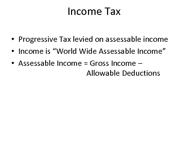"Income Tax • Progressive Tax levied on assessable income • Income is ""World Wide"