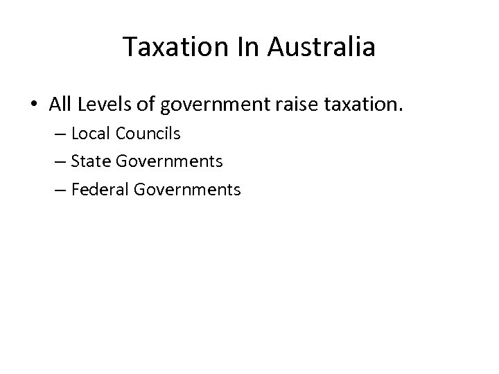 Taxation In Australia • All Levels of government raise taxation. – Local Councils –