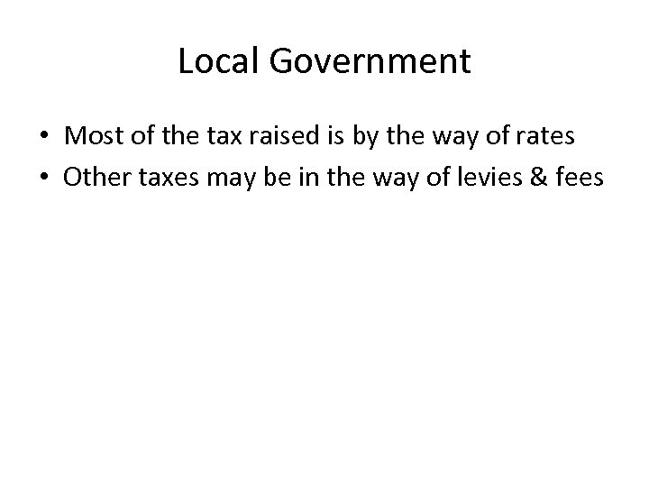 Local Government • Most of the tax raised is by the way of rates