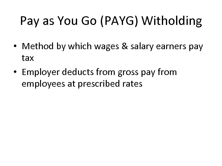 Pay as You Go (PAYG) Witholding • Method by which wages & salary earners