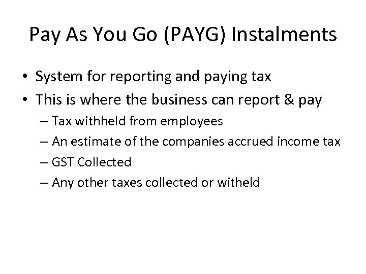 Pay As You Go (PAYG) Instalments • System for reporting and paying tax •