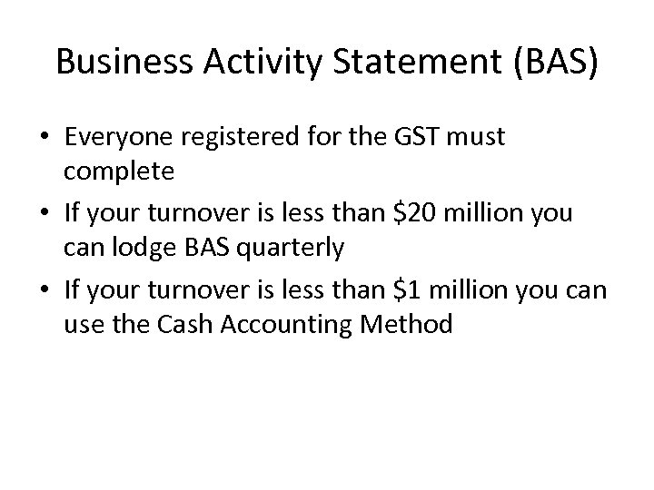 Business Activity Statement (BAS) • Everyone registered for the GST must complete • If
