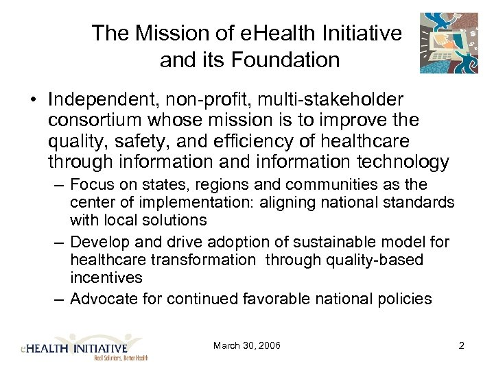 The Mission of e. Health Initiative and its Foundation • Independent, non-profit, multi-stakeholder consortium