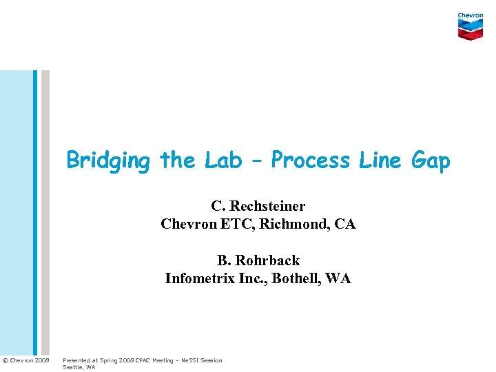 Bridging the Lab – Process Line Gap C. Rechsteiner Chevron ETC, Richmond, CA B.