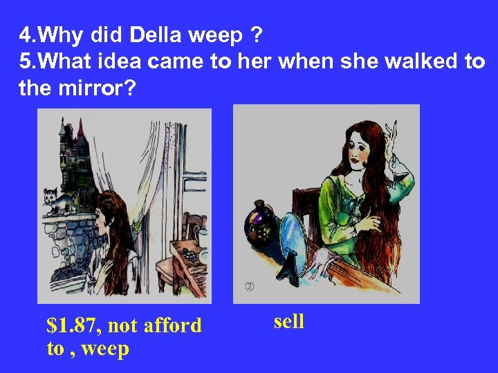 4. Why did Della weep ? 5. What idea came to her when she