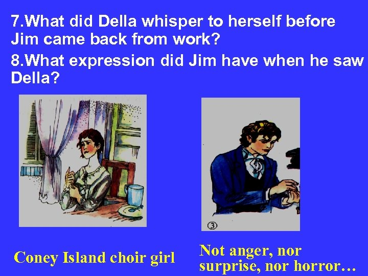 7. What did Della whisper to herself before Jim came back from work? 8.