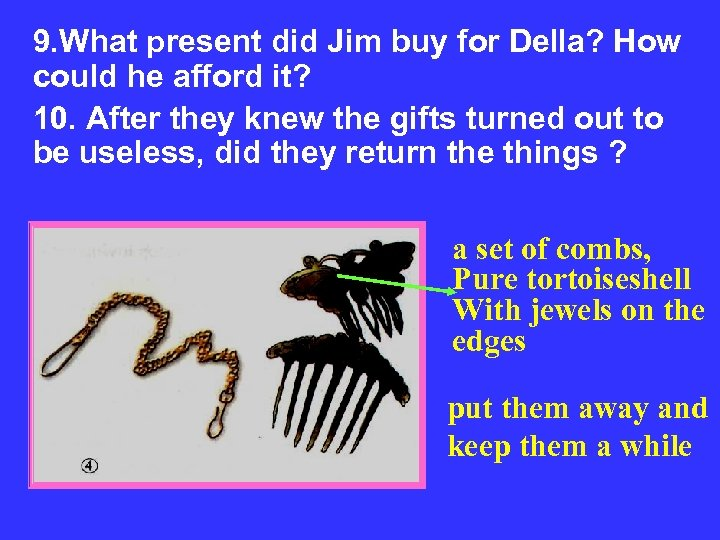 9. What present did Jim buy for Della? How could he afford it? 10.
