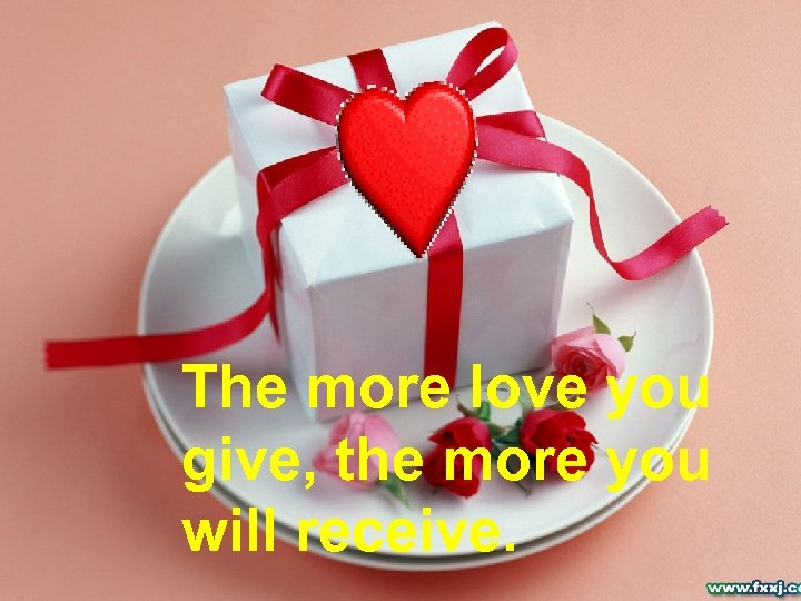 The more love you give, the more you will receive.