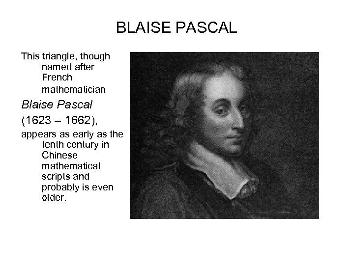 BLAISE PASCAL This triangle, though named after French mathematician Blaise Pascal (1623 – 1662),