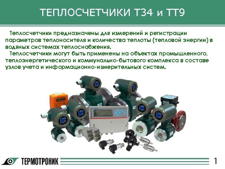 ТЕПЛОСЧЕТЧИКИ Т 34 и ТТ 9 Теплосчетчики предназначены для измерений и регистрации параметров теплоносителя