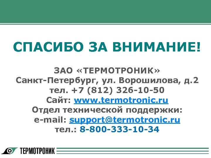 СПАСИБО ЗА ВНИМАНИЕ! ЗАО «ТЕРМОТРОНИК» Санкт-Петербург, ул. Ворошилова, д. 2 тел. +7 (812) 326