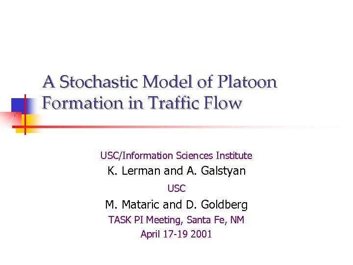 A Stochastic Model of Platoon Formation in Traffic Flow USC/Information Sciences Institute K. Lerman