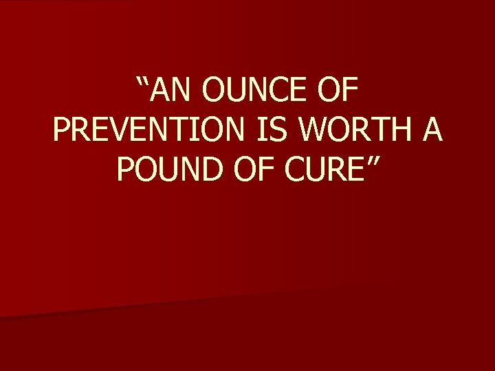 """AN OUNCE OF PREVENTION IS WORTH A POUND OF CURE"""