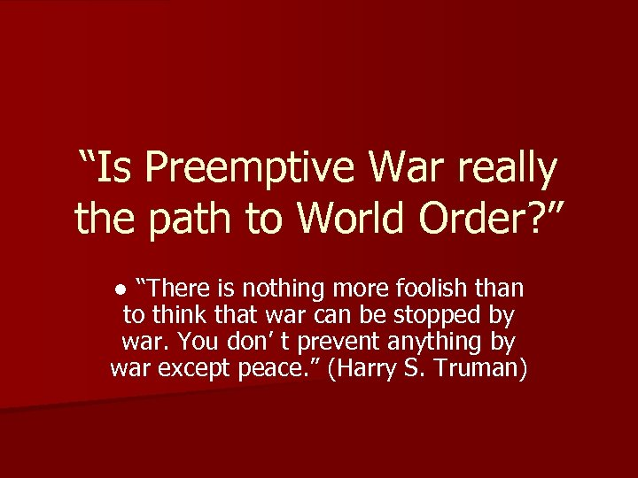 """Is Preemptive War really the path to World Order? "" ● ""There is nothing"