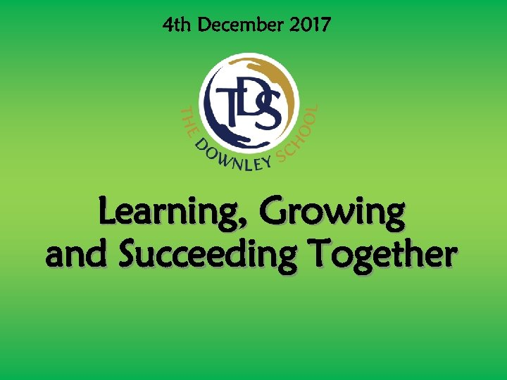 4 th December 2017 Learning, Growing and Succeeding Together