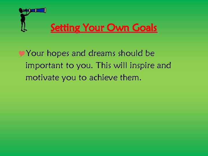 Setting Your Own Goals Your hopes and dreams should be important to you. This