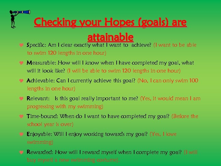 Checking your Hopes (goals) are attainable Specific: Am I clear exactly what I want
