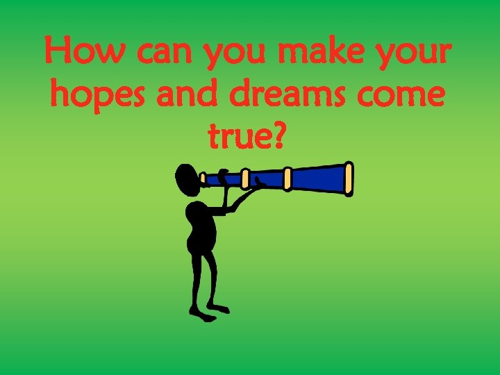 How can you make your hopes and dreams come true?
