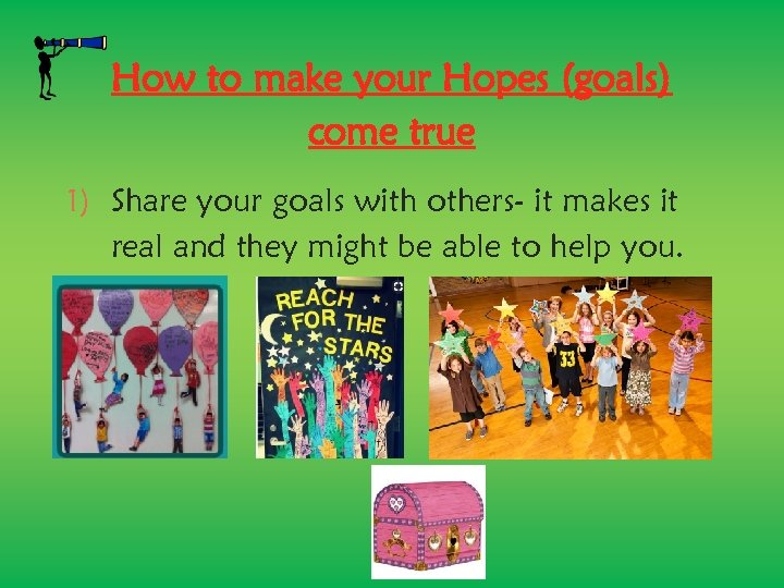How to make your Hopes (goals) come true 1) Share your goals with others-