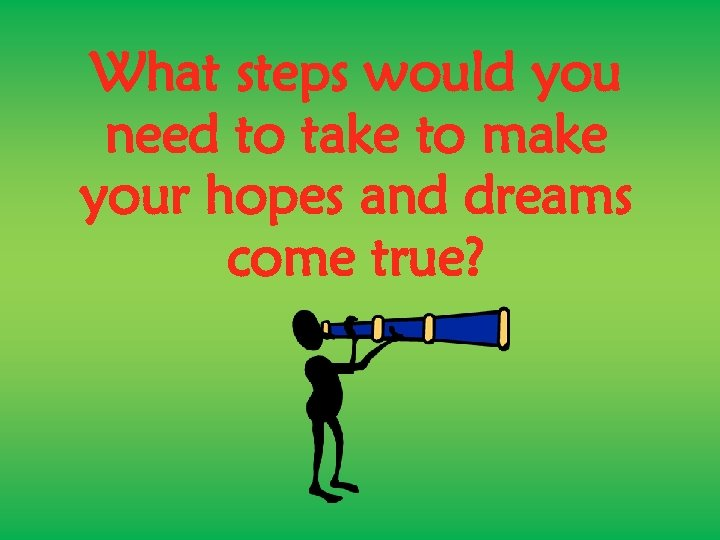 What steps would you need to take to make your hopes and dreams come