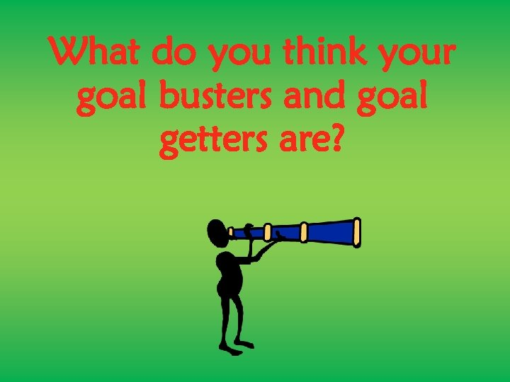 What do you think your goal busters and goal getters are?