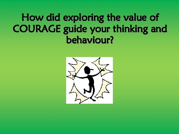 How did exploring the value of COURAGE guide your thinking and behaviour?