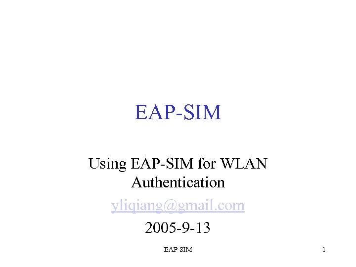 EAP-SIM Using EAP-SIM for WLAN Authentication yliqiang@gmail. com 2005 -9 -13 EAP-SIM 1
