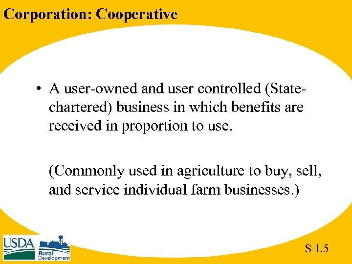 Corporation: Cooperative • A user-owned and user controlled (Statechartered) business in which benefits are