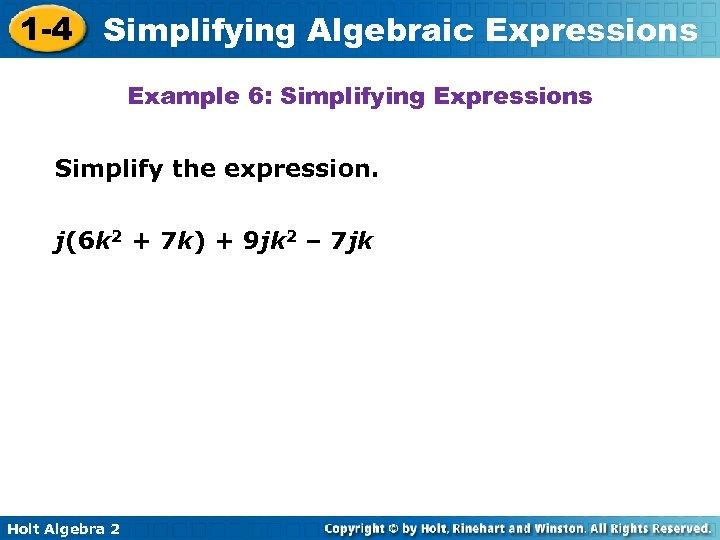 1 -4 Simplifying Algebraic Expressions Example 6: Simplifying Expressions Simplify the expression. j(6 k