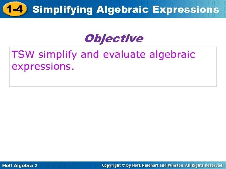 1 -4 Simplifying Algebraic Expressions Objective TSW simplify and evaluate algebraic expressions. Holt Algebra