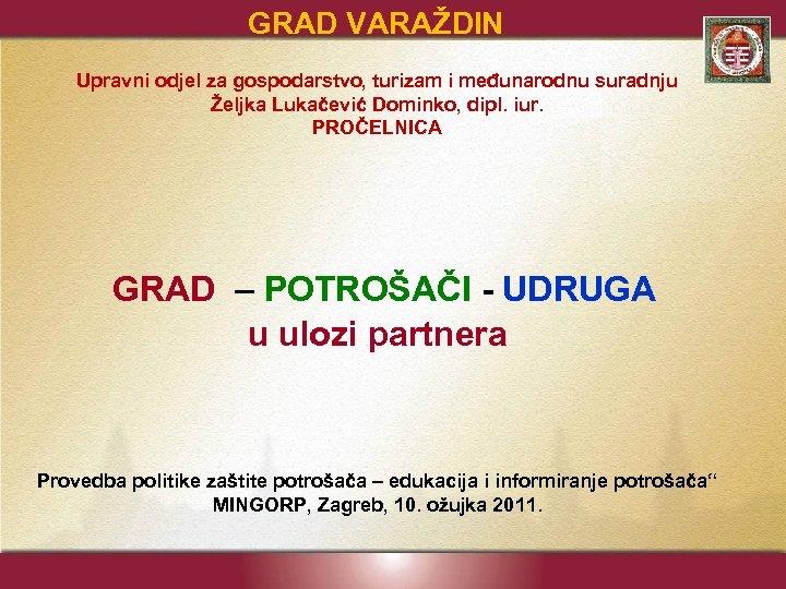 GRAD VARAŽDIN Upravni odjel za gospodarstvo, turizam i međunarodnu suradnju Željka Lukačević Dominko, dipl.