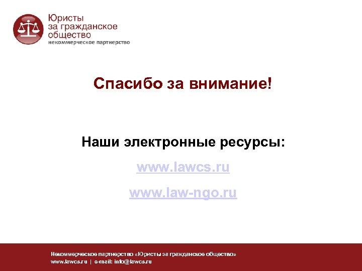 Спасибо за внимание! Наши электронные ресурсы: www. lawcs. ru www. law-ngo. ru Некоммерческое партнерство