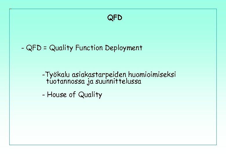 QFD - QFD = Quality Function Deployment -Työkalu asiakastarpeiden huomioimiseksi tuotannossa ja suunnittelussa -