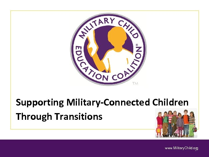 Supporting Military-Connected Children Through Transitions www. Military. Child. org 1