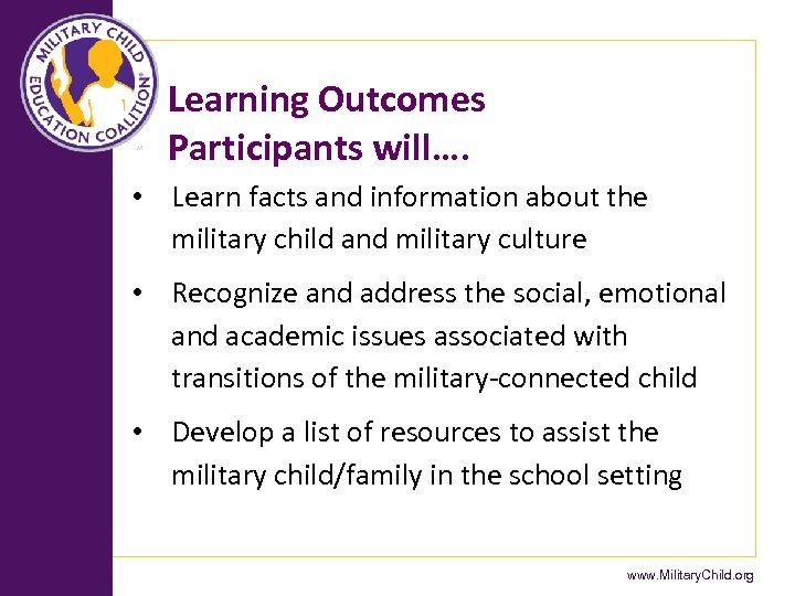 Learning Outcomes Participants will…. • Learn facts and information about the military child and