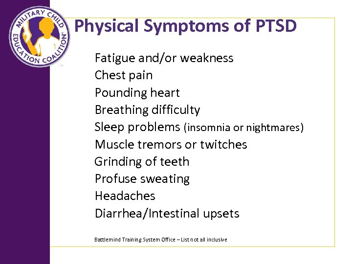 Physical Symptoms of PTSD Fatigue and/or weakness Chest pain Pounding heart Breathing difficulty Sleep