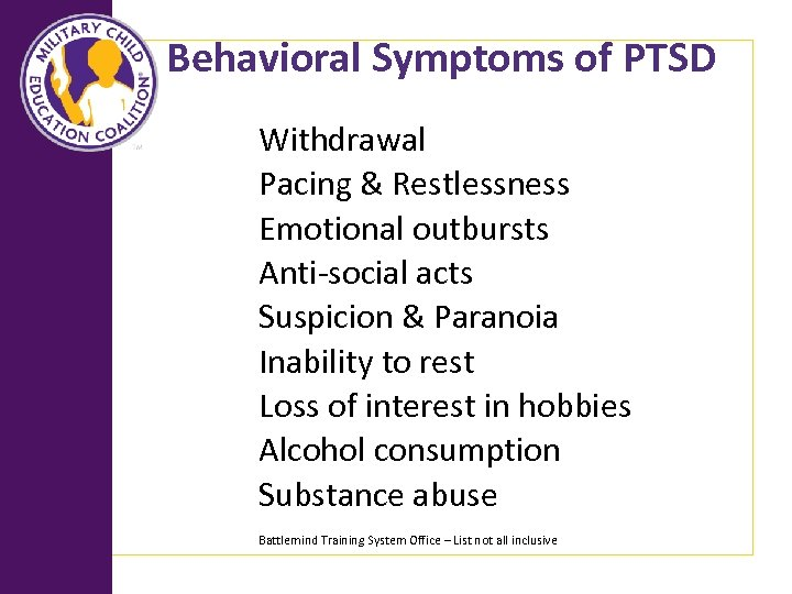 Behavioral Symptoms of PTSD Withdrawal Pacing & Restlessness Emotional outbursts Anti-social acts Suspicion &