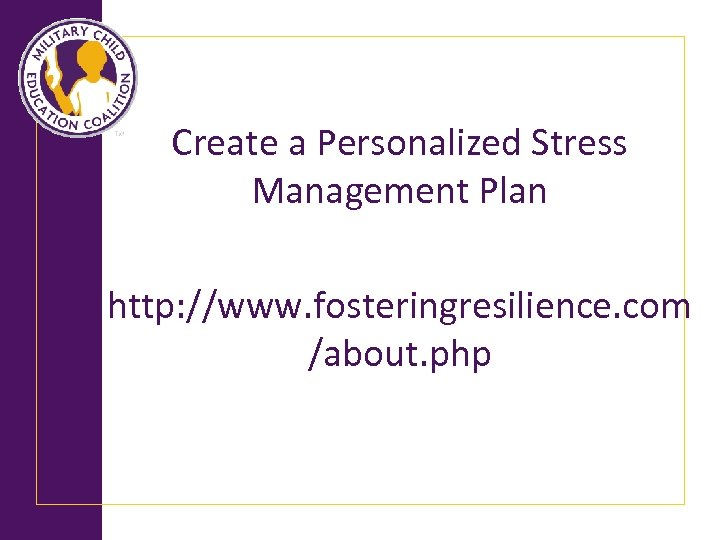 Create a Personalized Stress Management Plan http: //www. fosteringresilience. com /about. php