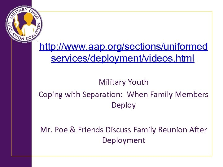 http: //www. aap. org/sections/uniformed services/deployment/videos. html Military Youth Coping with Separation: When Family Members