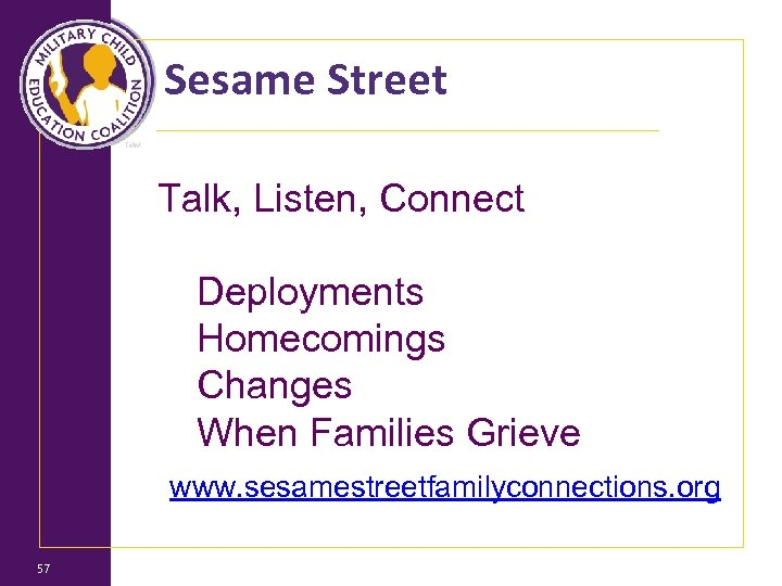 Sesame Street Talk, Listen, Connect Deployments Homecomings Changes When Families Grieve www. sesamestreetfamilyconnections. org