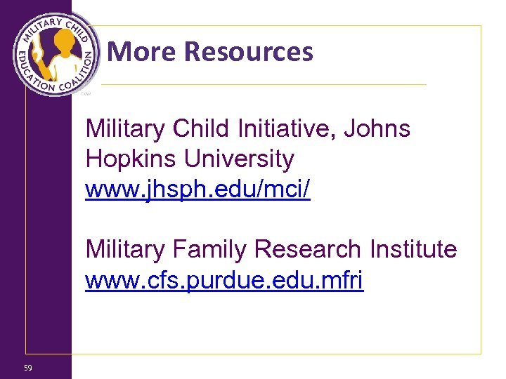 More Resources Military Child Initiative, Johns Hopkins University www. jhsph. edu/mci/ Military Family Research
