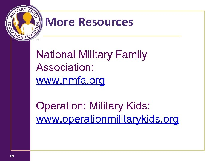 More Resources National Military Family Association: www. nmfa. org Operation: Military Kids: www. operationmilitarykids.