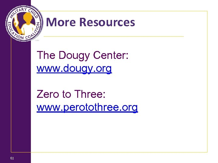More Resources The Dougy Center: www. dougy. org Zero to Three: www. perotothree. org