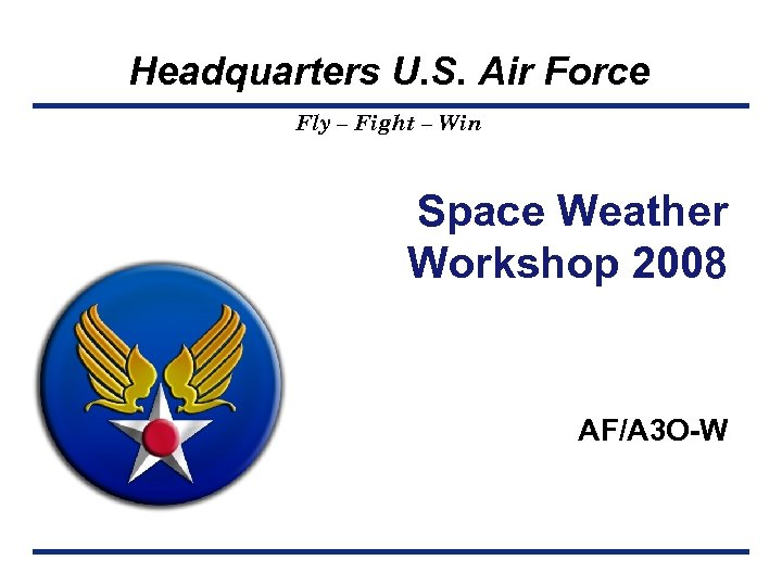 Headquarters U. S. Air Force Fly – Fight – Win Space Weather Workshop 2008