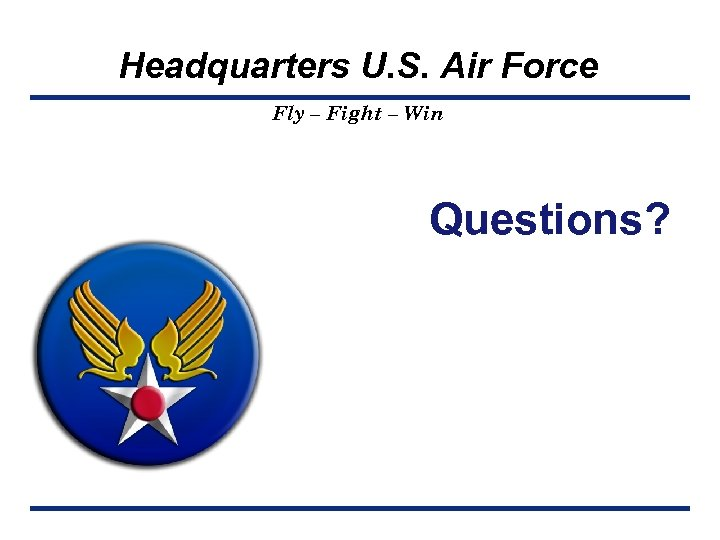 Headquarters U. S. Air Force Fly – Fight – Win Questions?