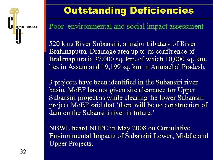 Outstanding Deficiencies Poor environmental and social impact assessment 520 kms River Subansiri, a major